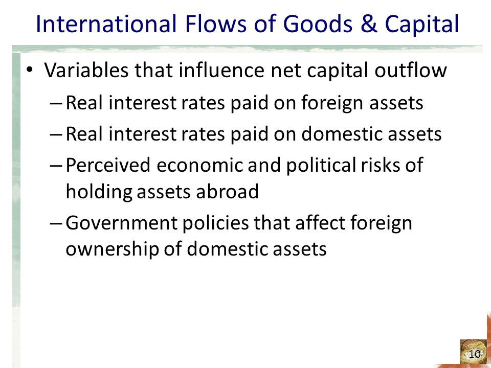 International Flows of Goods & Capital Variables that influence net capital outflow – Real interest rates paid on foreign assets – Real interest rates paid on domestic assets – Perceived economic and political risks of holding assets abroad – Government policies that affect foreign ownership of domestic assets 10