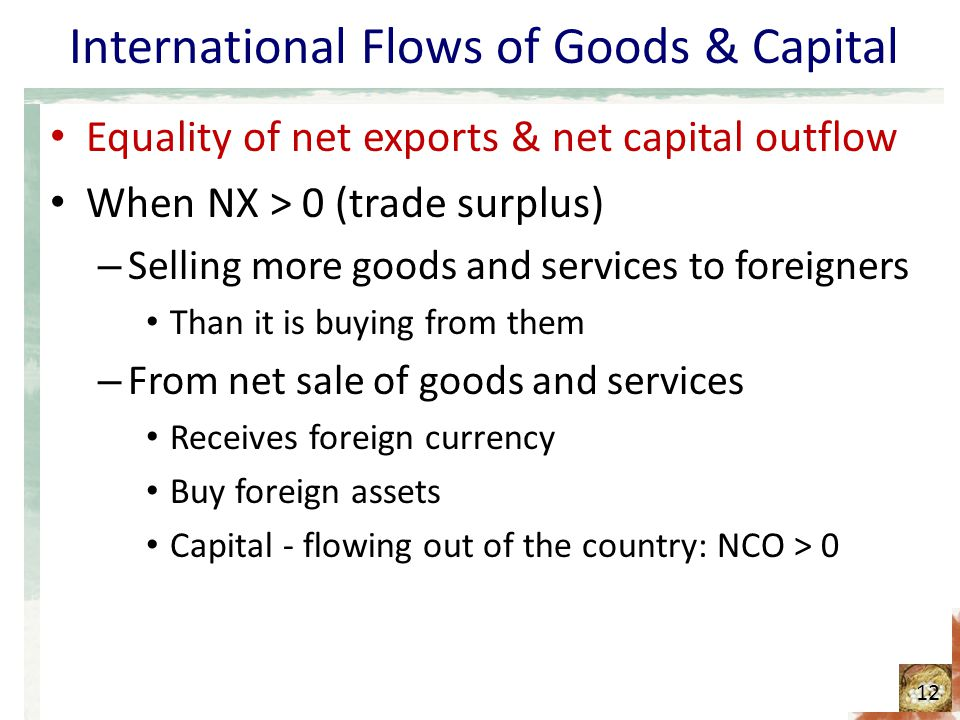 International Flows of Goods & Capital Equality of net exports & net capital outflow When NX > 0 (trade surplus) – Selling more goods and services to foreigners Than it is buying from them – From net sale of goods and services Receives foreign currency Buy foreign assets Capital - flowing out of the country: NCO > 0 12