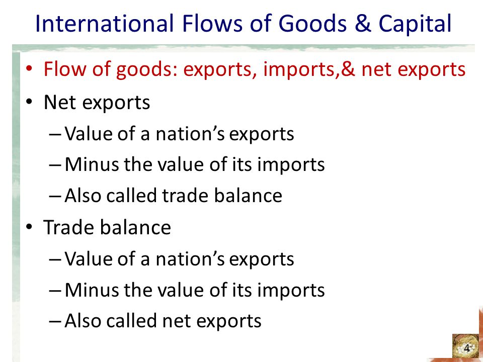 International Flows of Goods & Capital Flow of goods: exports, imports,& net exports Net exports – Value of a nation's exports – Minus the value of its imports – Also called trade balance Trade balance – Value of a nation's exports – Minus the value of its imports – Also called net exports 4