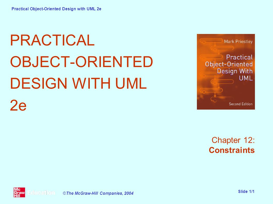Practical Object-Oriented Design with UML 2e Slide 1/1 ©The McGraw-Hill Companies, 2004 PRACTICAL OBJECT-ORIENTED DESIGN WITH UML 2e Chapter 12: Constraints