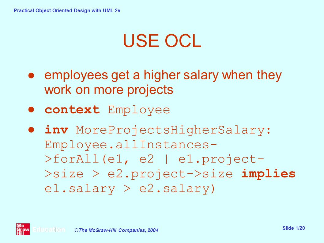 Practical Object-Oriented Design with UML 2e Slide 1/20 ©The McGraw-Hill Companies, 2004 USE OCL ●employees get a higher salary when they work on more projects ●context Employee ●inv MoreProjectsHigherSalary: Employee.allInstances- >forAll(e1, e2 | e1.project- >size > e2.project->size implies e1.salary > e2.salary)