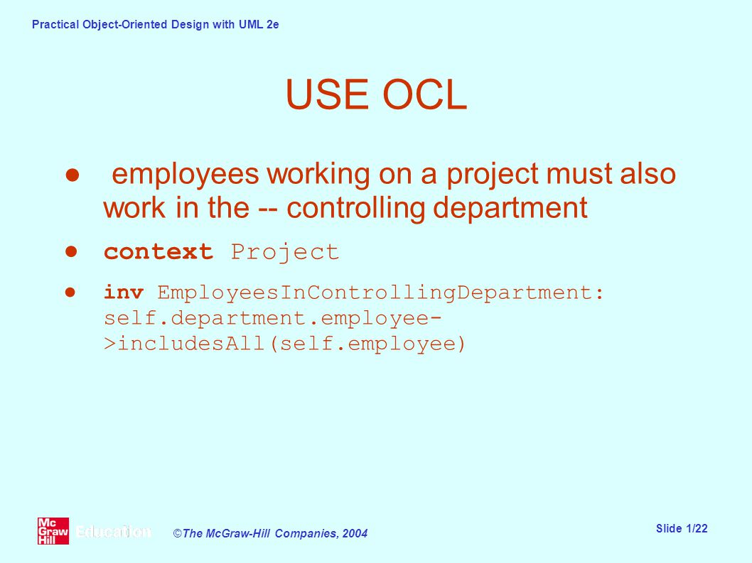 Practical Object-Oriented Design with UML 2e Slide 1/22 ©The McGraw-Hill Companies, 2004 USE OCL ● employees working on a project must also work in the -- controlling department ●context Project ●inv EmployeesInControllingDepartment: self.department.employee- >includesAll(self.employee)