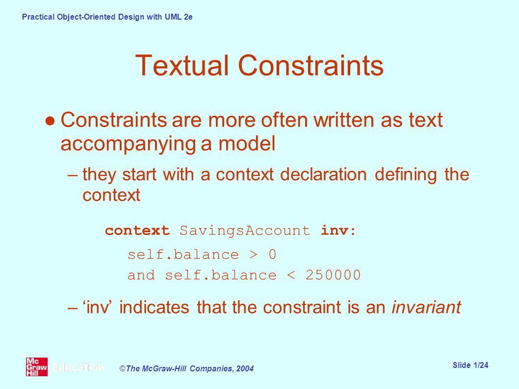 Practical Object-Oriented Design with UML 2e Slide 1/24 ©The McGraw-Hill Companies, 2004 Textual Constraints ●Constraints are more often written as text accompanying a model –they start with a context declaration defining the context context SavingsAccount inv: self.balance > 0 and self.balance < 250000 –'inv' indicates that the constraint is an invariant