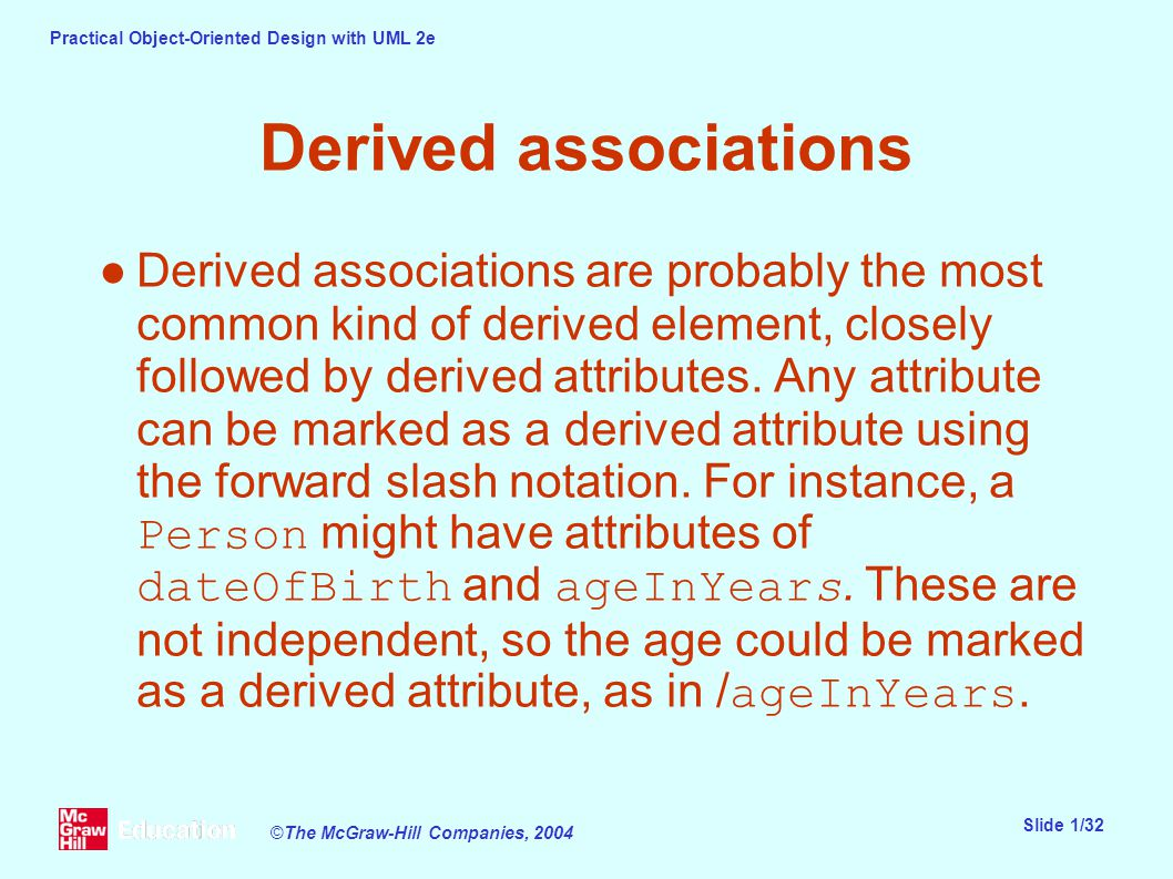 Practical Object-Oriented Design with UML 2e Slide 1/32 ©The McGraw-Hill Companies, 2004 Derived associations ●Derived associations are probably the most common kind of derived element, closely followed by derived attributes.