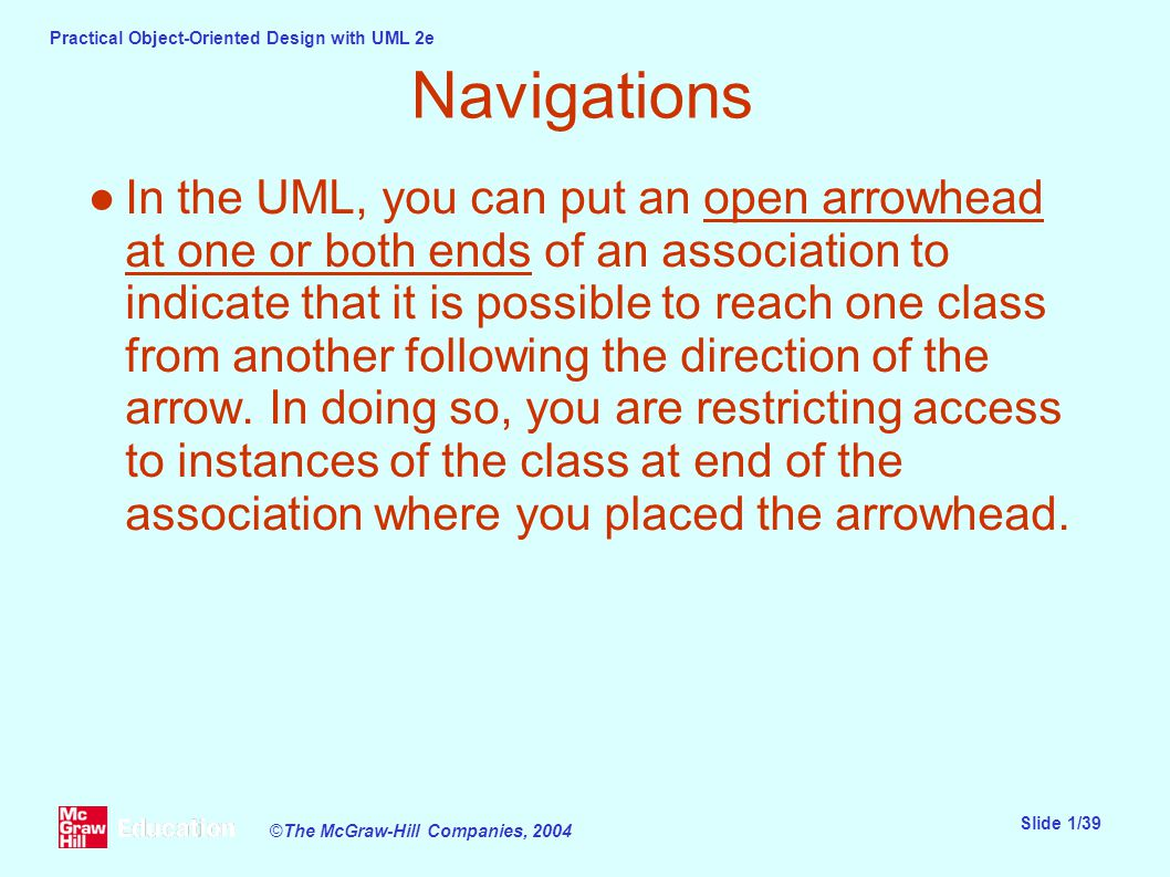 Practical Object-Oriented Design with UML 2e Slide 1/39 ©The McGraw-Hill Companies, 2004 Navigations ●In the UML, you can put an open arrowhead at one or both ends of an association to indicate that it is possible to reach one class from another following the direction of the arrow.