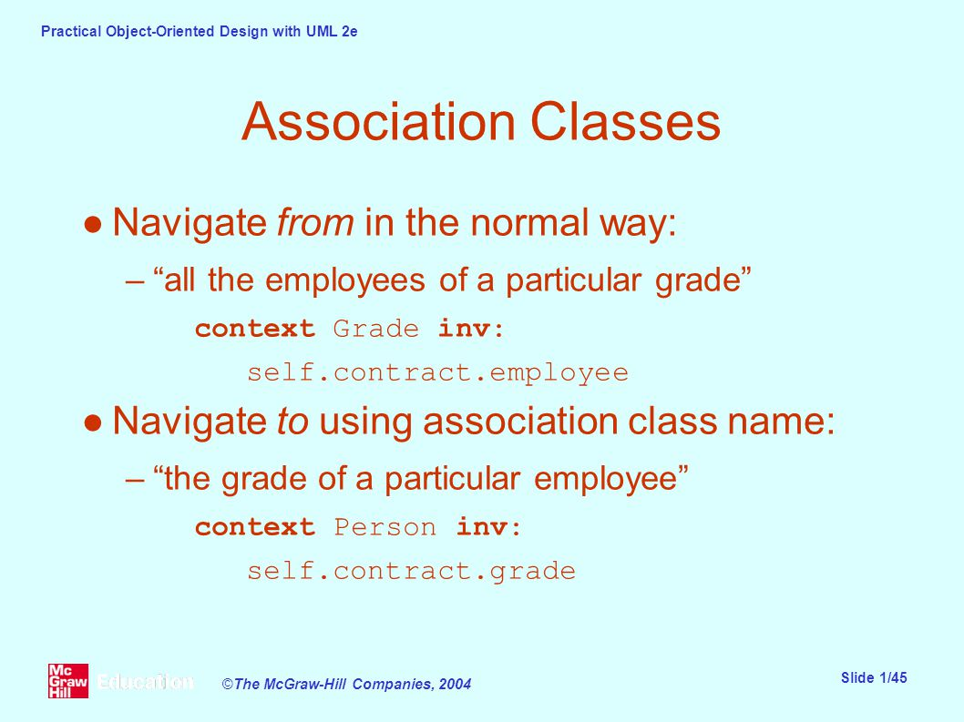 Practical Object-Oriented Design with UML 2e Slide 1/45 ©The McGraw-Hill Companies, 2004 Association Classes ●Navigate from in the normal way: – all the employees of a particular grade context Grade inv: self.contract.employee ●Navigate to using association class name: – the grade of a particular employee context Person inv: self.contract.grade