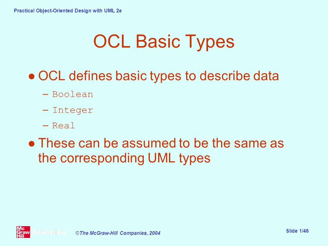 Practical Object-Oriented Design with UML 2e Slide 1/46 ©The McGraw-Hill Companies, 2004 OCL Basic Types ●OCL defines basic types to describe data –Boolean –Integer –Real ●These can be assumed to be the same as the corresponding UML types