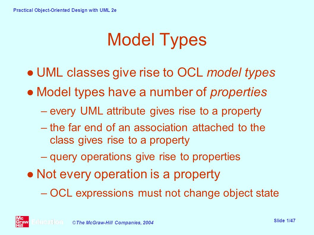 Practical Object-Oriented Design with UML 2e Slide 1/47 ©The McGraw-Hill Companies, 2004 Model Types ●UML classes give rise to OCL model types ●Model types have a number of properties –every UML attribute gives rise to a property –the far end of an association attached to the class gives rise to a property –query operations give rise to properties ●Not every operation is a property –OCL expressions must not change object state