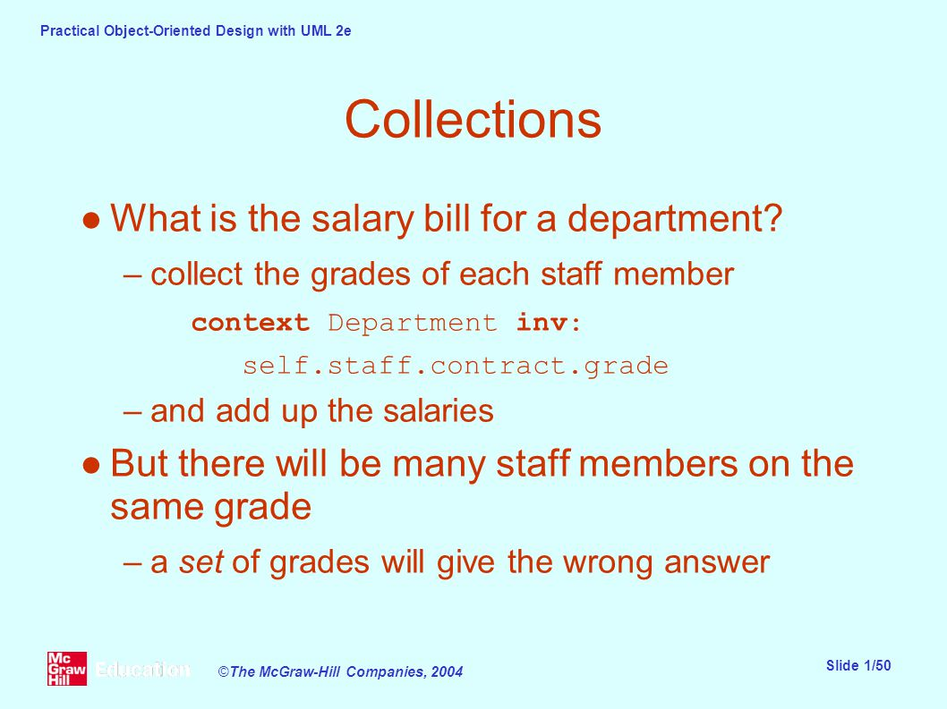 Practical Object-Oriented Design with UML 2e Slide 1/50 ©The McGraw-Hill Companies, 2004 Collections ●What is the salary bill for a department.