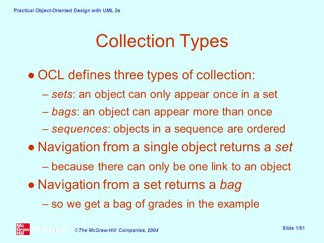 Practical Object-Oriented Design with UML 2e Slide 1/51 ©The McGraw-Hill Companies, 2004 Collection Types ●OCL defines three types of collection: –sets: an object can only appear once in a set –bags: an object can appear more than once –sequences: objects in a sequence are ordered ●Navigation from a single object returns a set –because there can only be one link to an object ●Navigation from a set returns a bag –so we get a bag of grades in the example