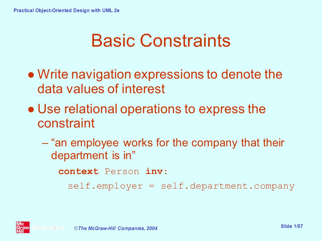 Practical Object-Oriented Design with UML 2e Slide 1/57 ©The McGraw-Hill Companies, 2004 Basic Constraints ●Write navigation expressions to denote the data values of interest ●Use relational operations to express the constraint – an employee works for the company that their department is in context Person inv: self.employer = self.department.company