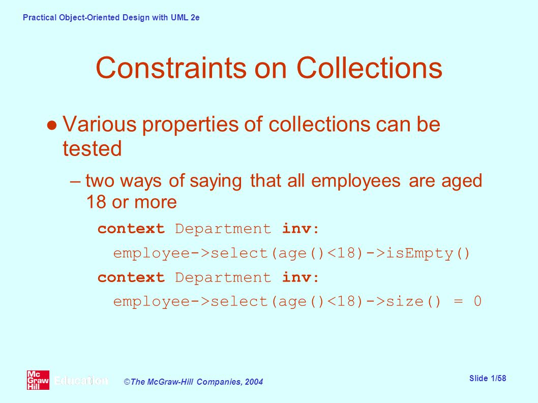 Practical Object-Oriented Design with UML 2e Slide 1/58 ©The McGraw-Hill Companies, 2004 Constraints on Collections ●Various properties of collections can be tested –two ways of saying that all employees are aged 18 or more context Department inv: employee->select(age() isEmpty() context Department inv: employee->select(age() size() = 0