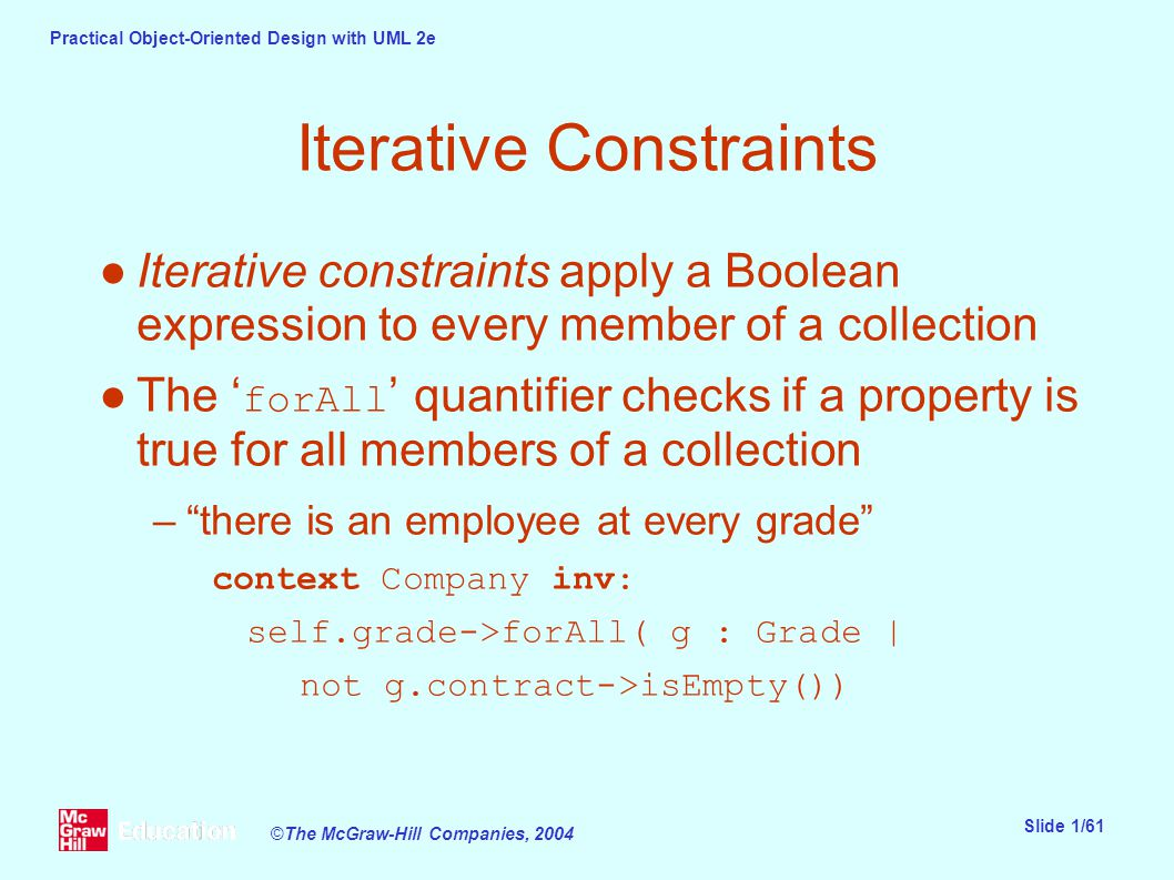 Practical Object-Oriented Design with UML 2e Slide 1/61 ©The McGraw-Hill Companies, 2004 Iterative Constraints ●Iterative constraints apply a Boolean expression to every member of a collection ●The ' forAll ' quantifier checks if a property is true for all members of a collection – there is an employee at every grade context Company inv: self.grade->forAll( g : Grade | not g.contract->isEmpty())