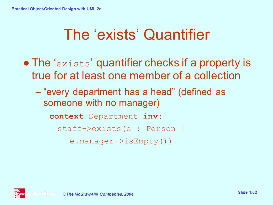 Practical Object-Oriented Design with UML 2e Slide 1/62 ©The McGraw-Hill Companies, 2004 The 'exists' Quantifier ●The ' exists ' quantifier checks if a property is true for at least one member of a collection – every department has a head (defined as someone with no manager) context Department inv: staff->exists(e : Person | e.manager->isEmpty())