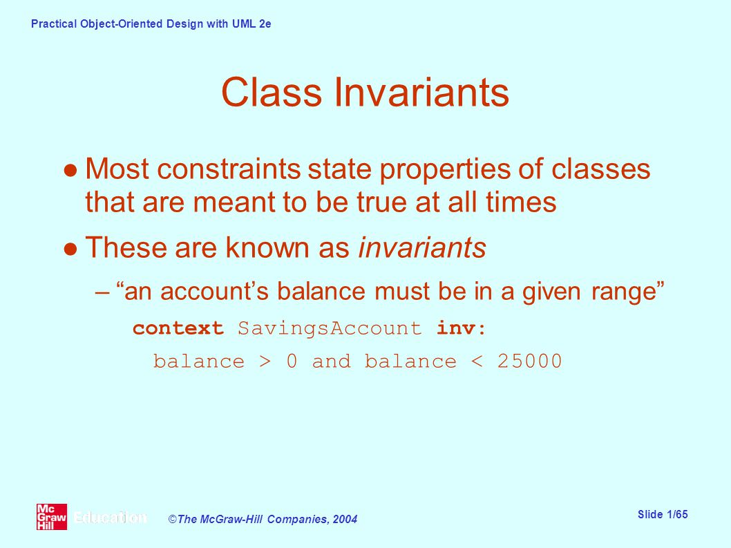 Practical Object-Oriented Design with UML 2e Slide 1/65 ©The McGraw-Hill Companies, 2004 Class Invariants ●Most constraints state properties of classes that are meant to be true at all times ●These are known as invariants – an account's balance must be in a given range context SavingsAccount inv: balance > 0 and balance < 25000