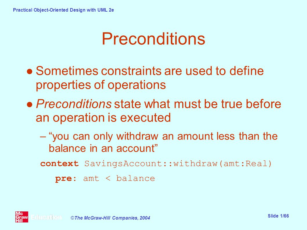 Practical Object-Oriented Design with UML 2e Slide 1/66 ©The McGraw-Hill Companies, 2004 Preconditions ●Sometimes constraints are used to define properties of operations ●Preconditions state what must be true before an operation is executed – you can only withdraw an amount less than the balance in an account context SavingsAccount::withdraw(amt:Real) pre: amt < balance