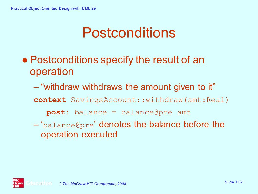 Practical Object-Oriented Design with UML 2e Slide 1/67 ©The McGraw-Hill Companies, 2004 Postconditions ●Postconditions specify the result of an operation – withdraw withdraws the amount given to it context SavingsAccount::withdraw(amt:Real) post: balance = balance@pre amt –' balance@pre ' denotes the balance before the operation executed