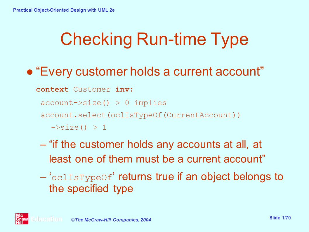 Practical Object-Oriented Design with UML 2e Slide 1/70 ©The McGraw-Hill Companies, 2004 Checking Run-time Type ● Every customer holds a current account context Customer inv: account->size() > 0 implies account.select(oclIsTypeOf(CurrentAccount)) ->size() > 1 – if the customer holds any accounts at all, at least one of them must be a current account –' oclIsTypeOf ' returns true if an object belongs to the specified type