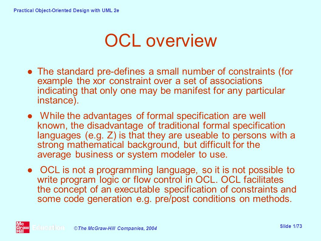 Practical Object-Oriented Design with UML 2e Slide 1/73 ©The McGraw-Hill Companies, 2004 OCL overview ●The standard pre-defines a small number of constraints (for example the xor constraint over a set of associations indicating that only one may be manifest for any particular instance).