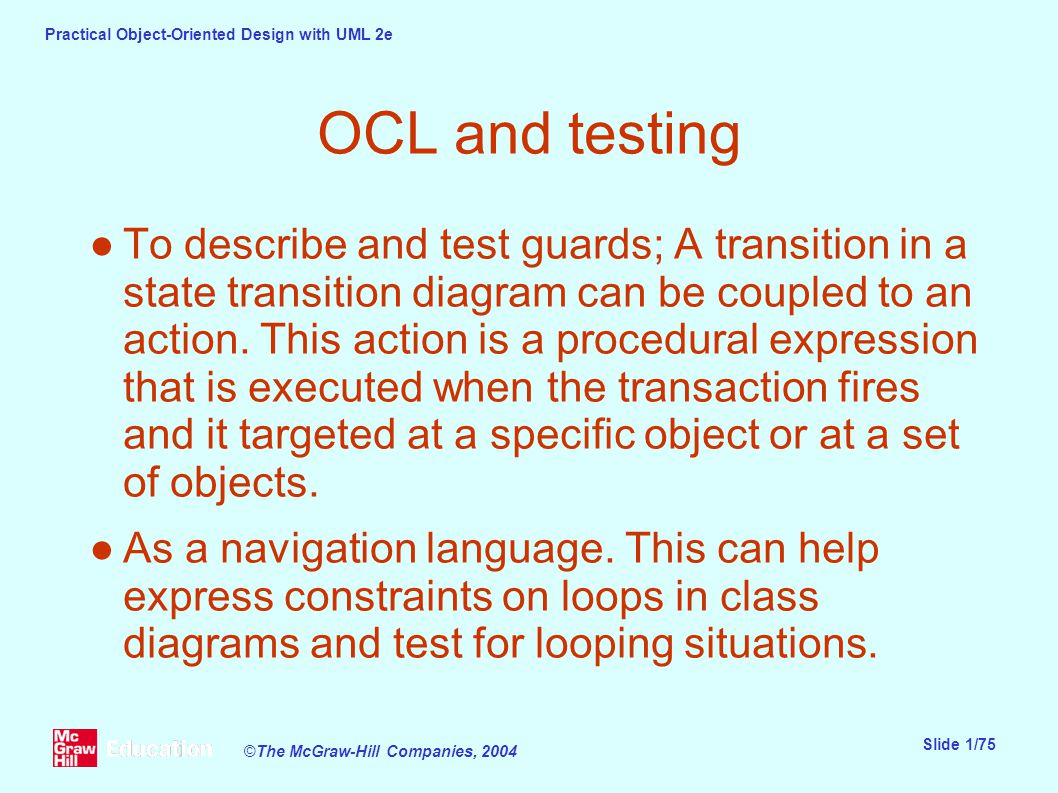 Practical Object-Oriented Design with UML 2e Slide 1/75 ©The McGraw-Hill Companies, 2004 OCL and testing ●To describe and test guards; A transition in a state transition diagram can be coupled to an action.