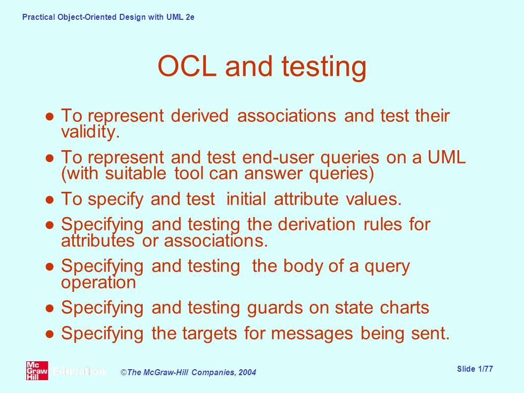 Practical Object-Oriented Design with UML 2e Slide 1/77 ©The McGraw-Hill Companies, 2004 OCL and testing ●To represent derived associations and test their validity.