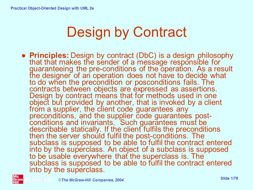 Practical Object-Oriented Design with UML 2e Slide 1/78 ©The McGraw-Hill Companies, 2004 Design by Contract ●Principles: Design by contract (DbC) is a design philosophy that that makes the sender of a message responsible for guaranteeing the pre-conditions of the operation.