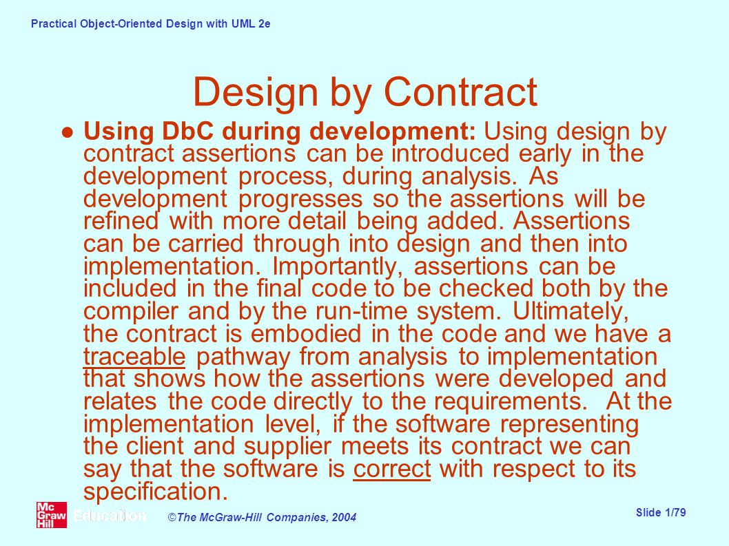 Practical Object-Oriented Design with UML 2e Slide 1/79 ©The McGraw-Hill Companies, 2004 Design by Contract ●Using DbC during development: Using design by contract assertions can be introduced early in the development process, during analysis.