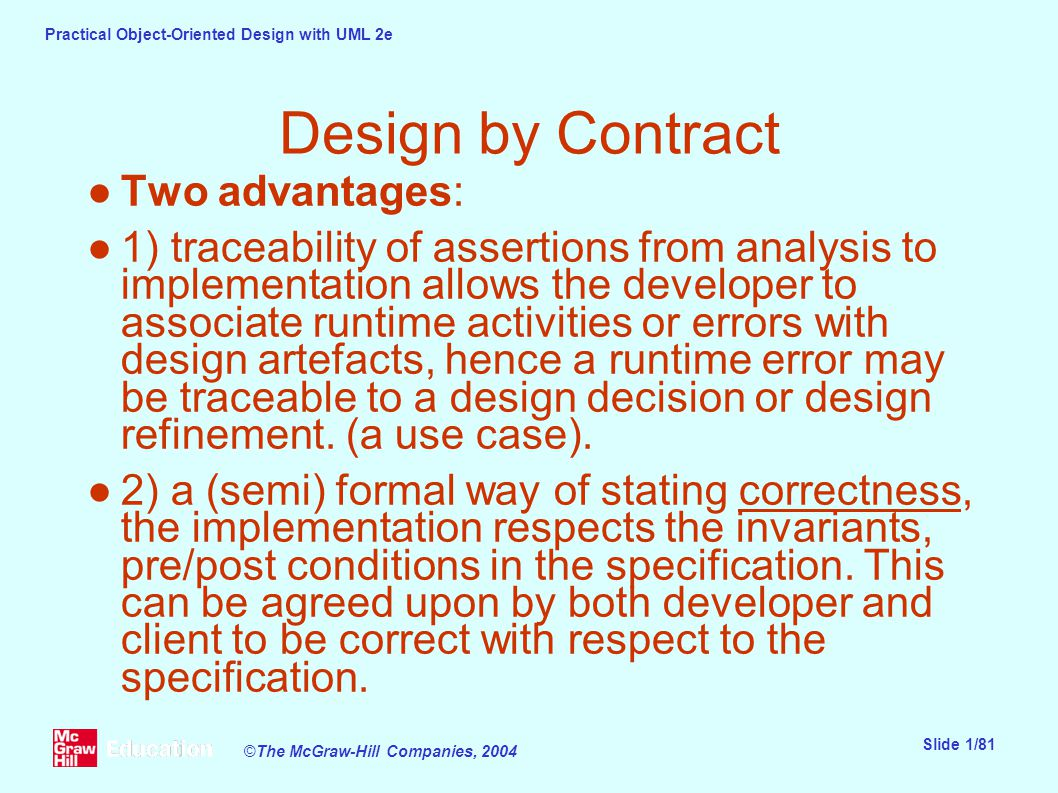Practical Object-Oriented Design with UML 2e Slide 1/81 ©The McGraw-Hill Companies, 2004 Design by Contract ●Two advantages: ●1) traceability of assertions from analysis to implementation allows the developer to associate runtime activities or errors with design artefacts, hence a runtime error may be traceable to a design decision or design refinement.