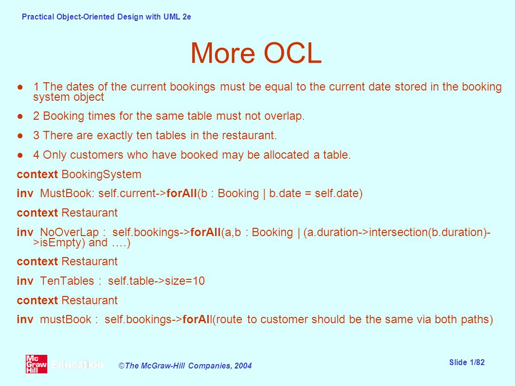 Practical Object-Oriented Design with UML 2e Slide 1/82 ©The McGraw-Hill Companies, 2004 More OCL ●1 The dates of the current bookings must be equal to the current date stored in the booking system object ●2 Booking times for the same table must not overlap.