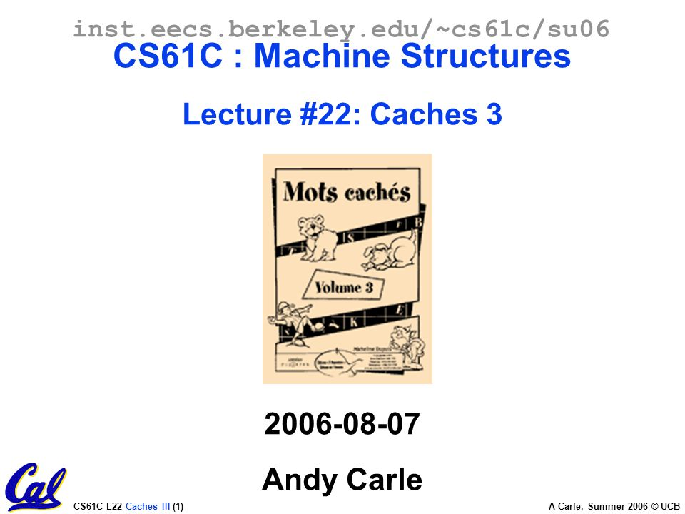 CS61C L22 Caches III (1) A Carle, Summer 2006 © UCB inst.eecs.berkeley.edu/~cs61c/su06 CS61C : Machine Structures Lecture #22: Caches Andy Carle