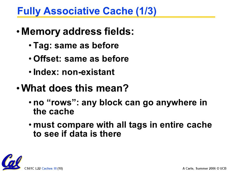 CS61C L22 Caches III (10) A Carle, Summer 2006 © UCB Fully Associative Cache (1/3) Memory address fields: Tag: same as before Offset: same as before Index: non-existant What does this mean.