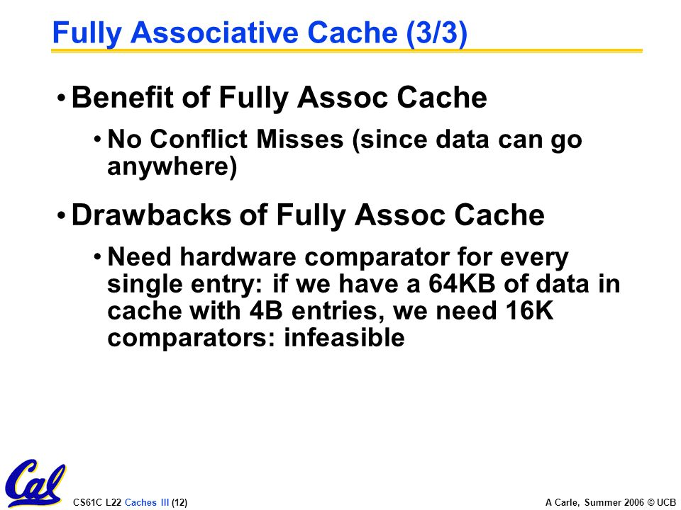 CS61C L22 Caches III (12) A Carle, Summer 2006 © UCB Fully Associative Cache (3/3) Benefit of Fully Assoc Cache No Conflict Misses (since data can go anywhere) Drawbacks of Fully Assoc Cache Need hardware comparator for every single entry: if we have a 64KB of data in cache with 4B entries, we need 16K comparators: infeasible