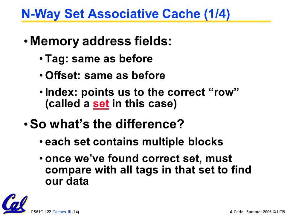CS61C L22 Caches III (14) A Carle, Summer 2006 © UCB N-Way Set Associative Cache (1/4) Memory address fields: Tag: same as before Offset: same as before Index: points us to the correct row (called a set in this case) So what's the difference.