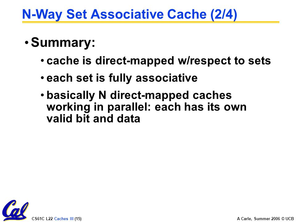 CS61C L22 Caches III (15) A Carle, Summer 2006 © UCB N-Way Set Associative Cache (2/4) Summary: cache is direct-mapped w/respect to sets each set is fully associative basically N direct-mapped caches working in parallel: each has its own valid bit and data