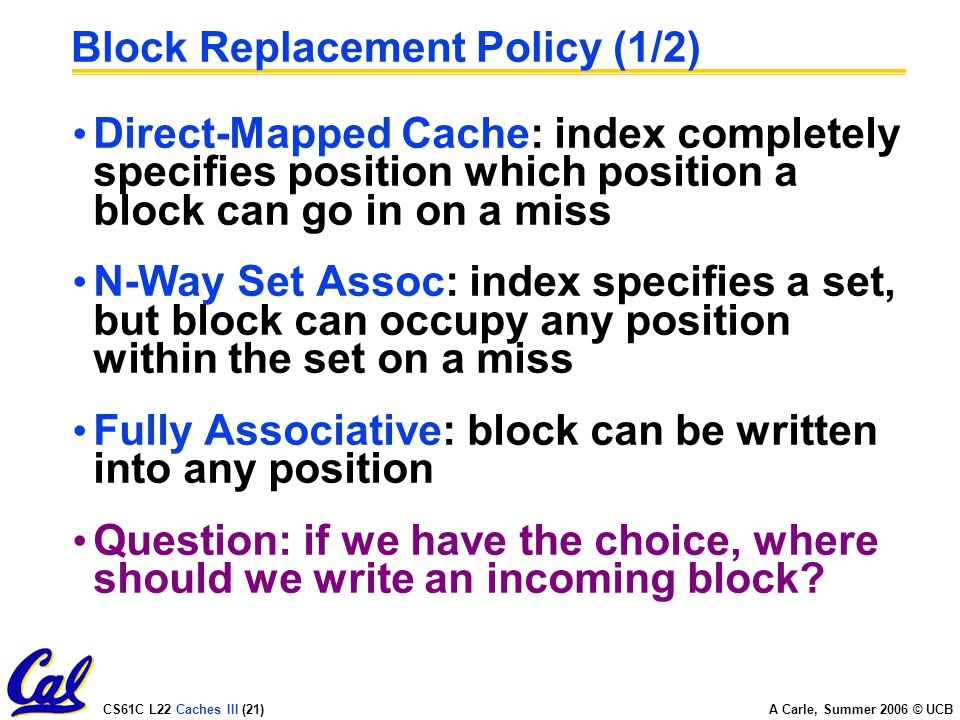 CS61C L22 Caches III (21) A Carle, Summer 2006 © UCB Block Replacement Policy (1/2) Direct-Mapped Cache: index completely specifies position which position a block can go in on a miss N-Way Set Assoc: index specifies a set, but block can occupy any position within the set on a miss Fully Associative: block can be written into any position Question: if we have the choice, where should we write an incoming block