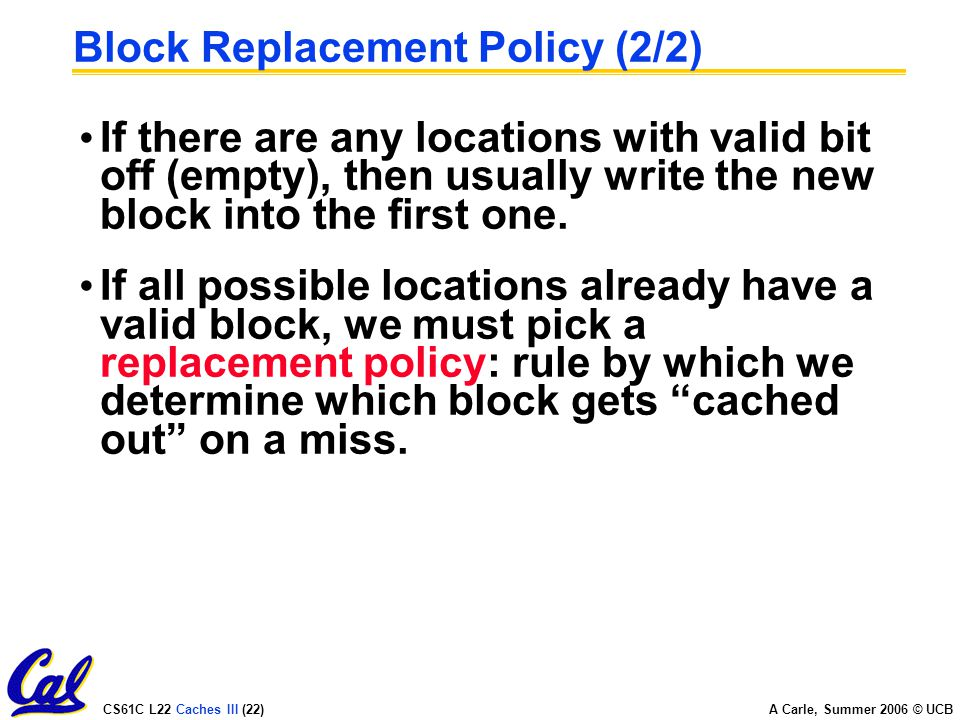 CS61C L22 Caches III (22) A Carle, Summer 2006 © UCB Block Replacement Policy (2/2) If there are any locations with valid bit off (empty), then usually write the new block into the first one.