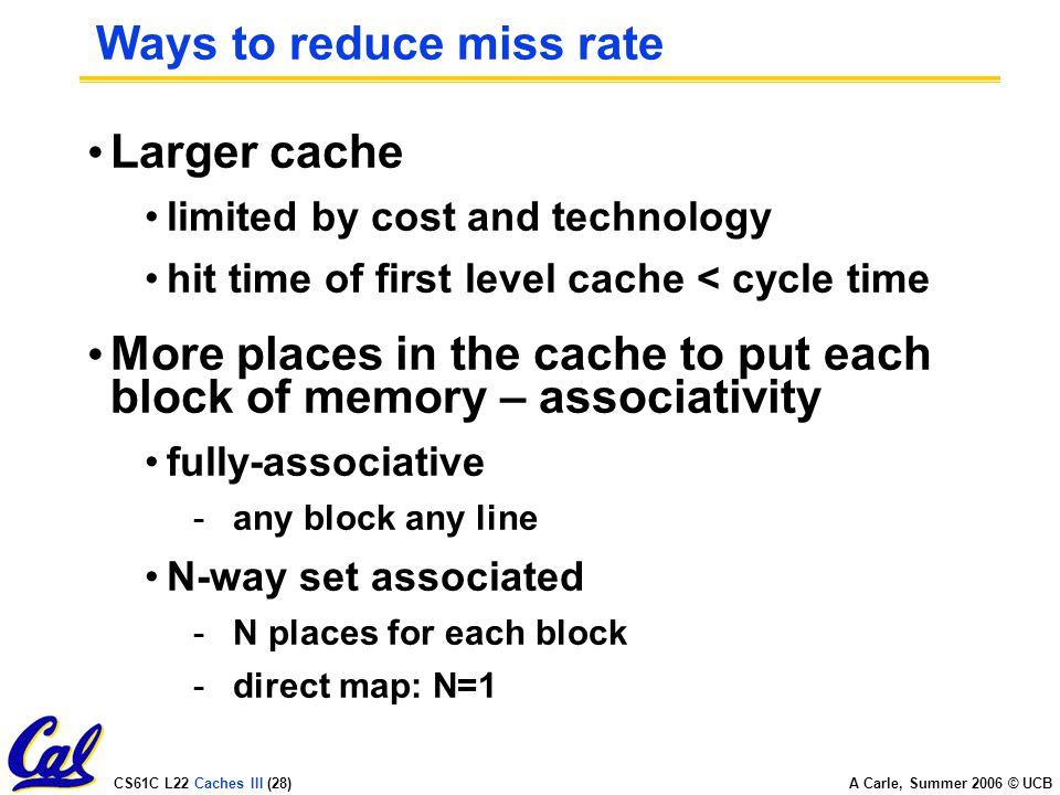 CS61C L22 Caches III (28) A Carle, Summer 2006 © UCB Ways to reduce miss rate Larger cache limited by cost and technology hit time of first level cache < cycle time More places in the cache to put each block of memory – associativity fully-associative -any block any line N-way set associated -N places for each block -direct map: N=1