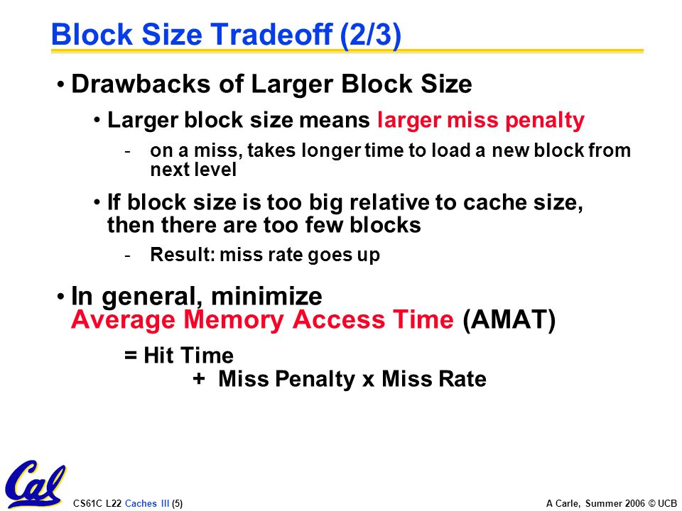 CS61C L22 Caches III (5) A Carle, Summer 2006 © UCB Block Size Tradeoff (2/3) Drawbacks of Larger Block Size Larger block size means larger miss penalty -on a miss, takes longer time to load a new block from next level If block size is too big relative to cache size, then there are too few blocks -Result: miss rate goes up In general, minimize Average Memory Access Time (AMAT) = Hit Time + Miss Penalty x Miss Rate