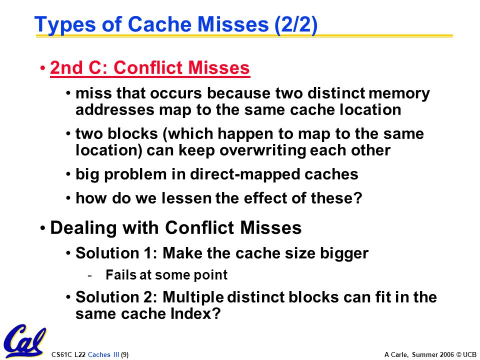 CS61C L22 Caches III (9) A Carle, Summer 2006 © UCB Types of Cache Misses (2/2) 2nd C: Conflict Misses miss that occurs because two distinct memory addresses map to the same cache location two blocks (which happen to map to the same location) can keep overwriting each other big problem in direct-mapped caches how do we lessen the effect of these.