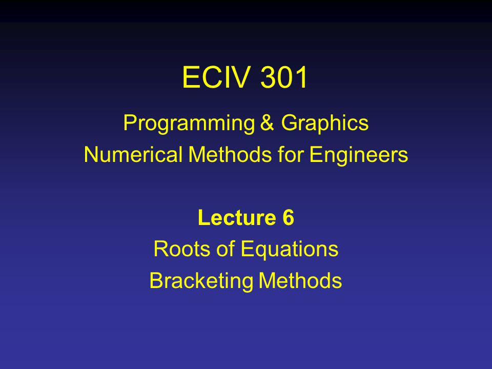 ECIV 301 Programming & Graphics Numerical Methods for Engineers Lecture 6 Roots of Equations Bracketing Methods
