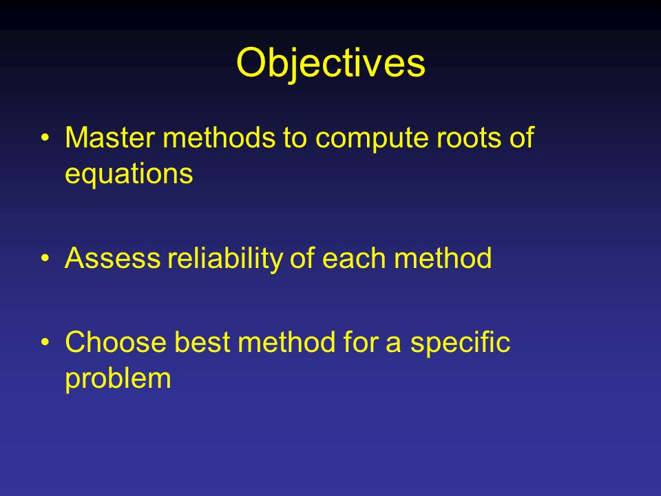 Objectives Master methods to compute roots of equations Assess reliability of each method Choose best method for a specific problem