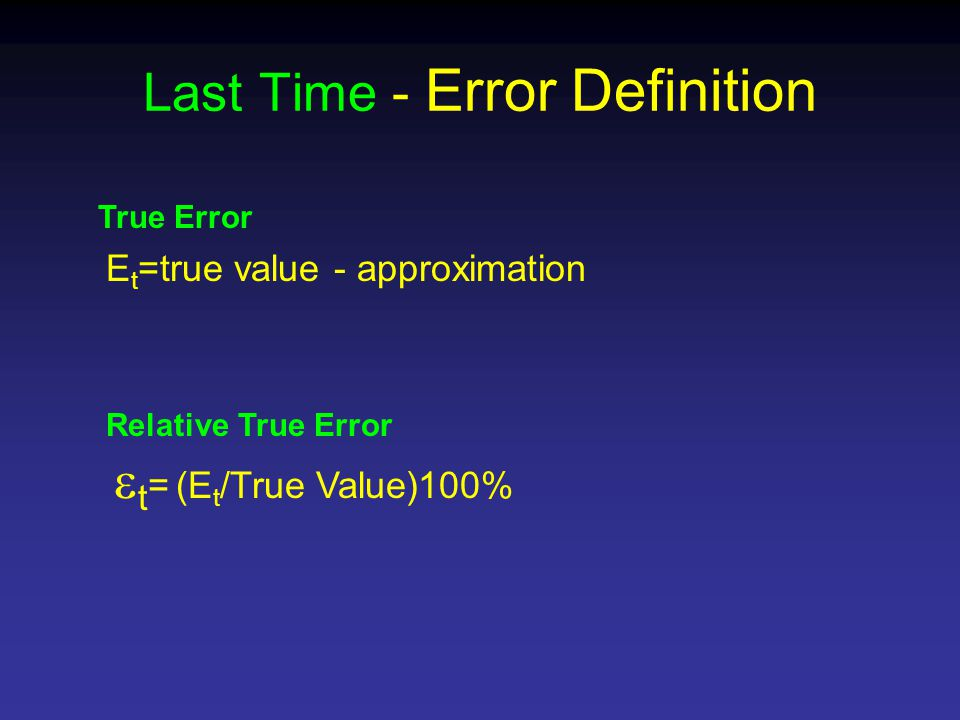 Last Time - Error Definition E t =true value - approximation True Error  t = (E t /True Value)100% Relative True Error