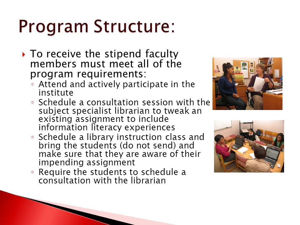  To receive the stipend faculty members must meet all of the program requirements: ◦ Attend and actively participate in the institute ◦ Schedule a consultation session with the subject specialist librarian to tweak an existing assignment to include information literacy experiences ◦ Schedule a library instruction class and bring the students (do not send) and make sure that they are aware of their impending assignment ◦ Require the students to schedule a consultation with the librarian