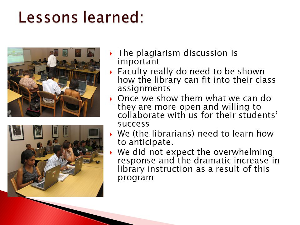  The plagiarism discussion is important  Faculty really do need to be shown how the library can fit into their class assignments  Once we show them what we can do they are more open and willing to collaborate with us for their students' success  We (the librarians) need to learn how to anticipate.