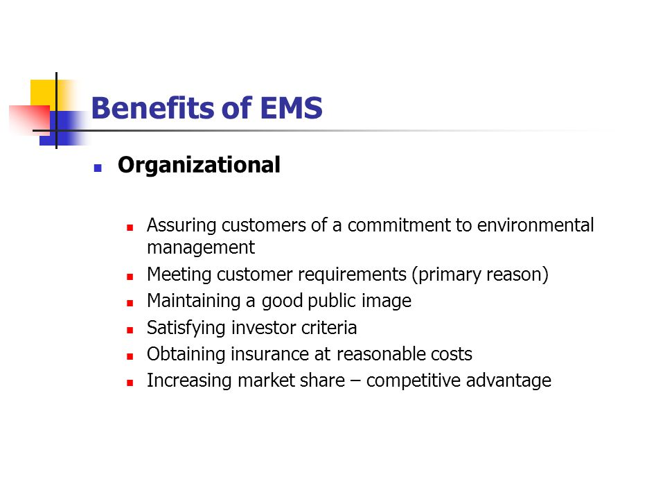 Benefits of EMS Organizational Assuring customers of a commitment to environmental management Meeting customer requirements (primary reason) Maintaining a good public image Satisfying investor criteria Obtaining insurance at reasonable costs Increasing market share – competitive advantage