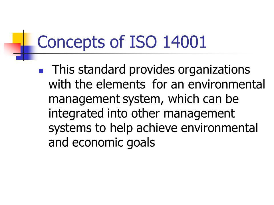 Concepts of ISO This standard provides organizations with the elements for an environmental management system, which can be integrated into other management systems to help achieve environmental and economic goals