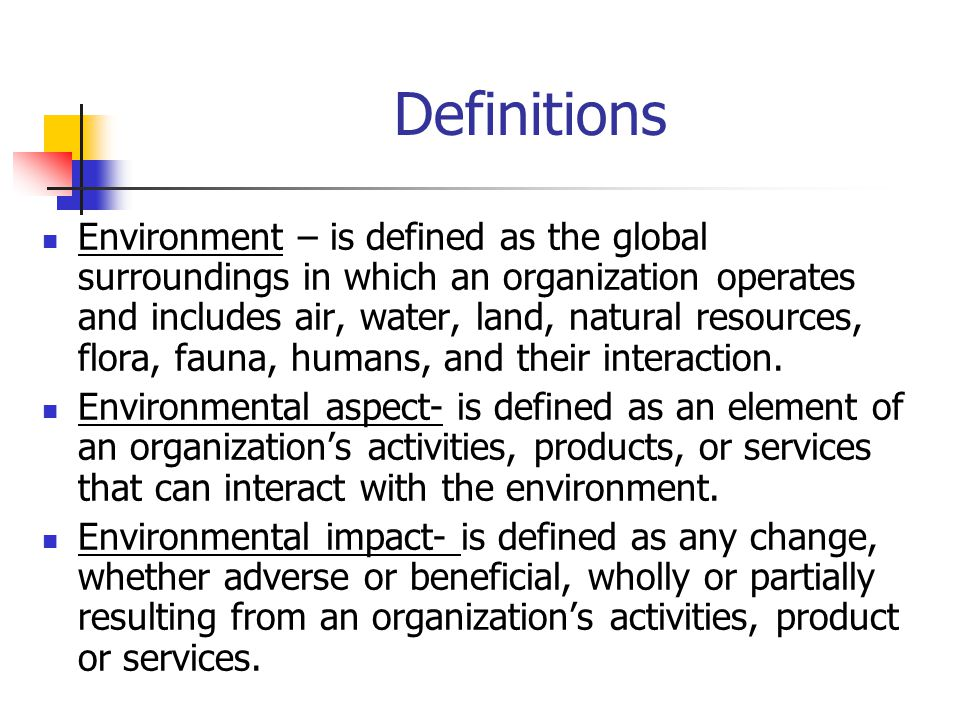 Definitions Environment – is defined as the global surroundings in which an organization operates and includes air, water, land, natural resources, flora, fauna, humans, and their interaction.