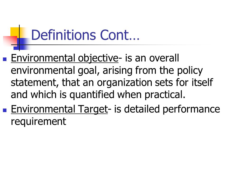 Definitions Cont… Environmental objective- is an overall environmental goal, arising from the policy statement, that an organization sets for itself and which is quantified when practical.