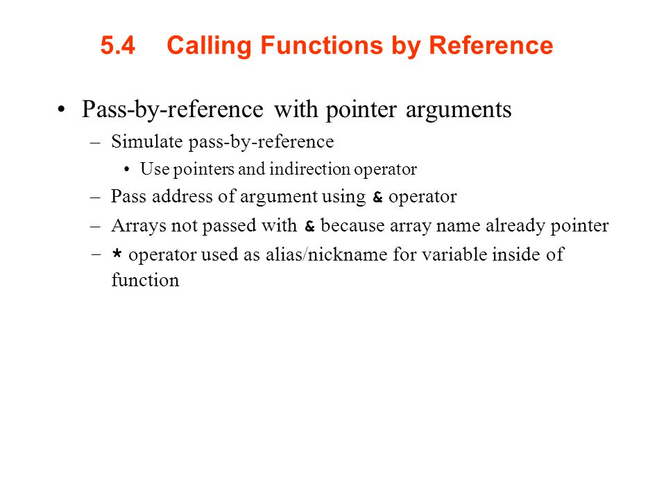 5.4Calling Functions by Reference Pass-by-reference with pointer arguments –Simulate pass-by-reference Use pointers and indirection operator –Pass address of argument using & operator –Arrays not passed with & because array name already pointer –* operator used as alias/nickname for variable inside of function