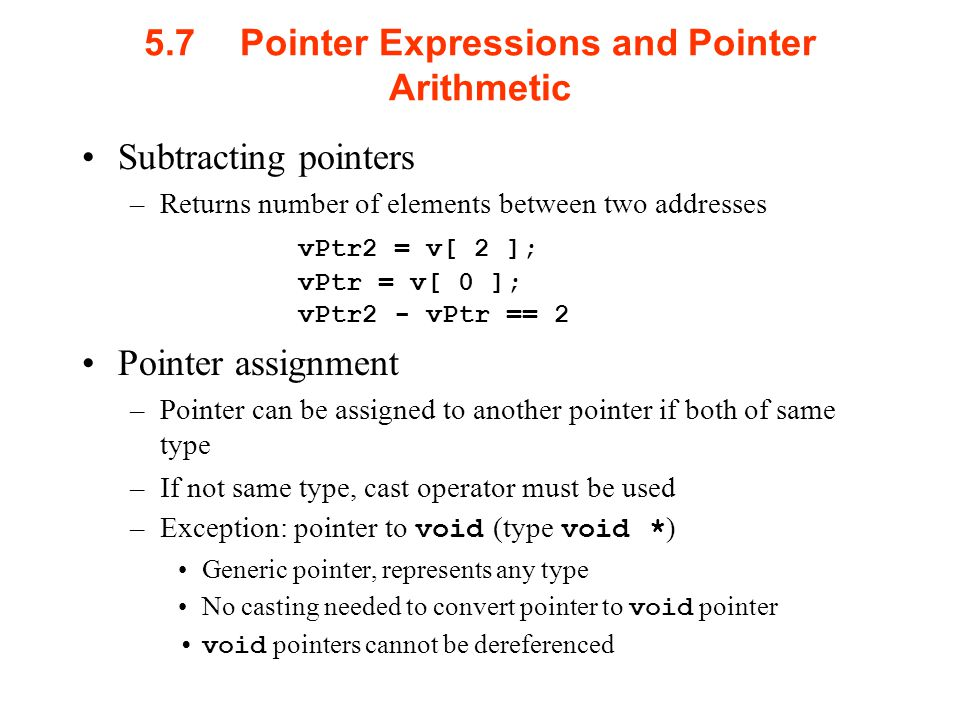5.7Pointer Expressions and Pointer Arithmetic Subtracting pointers –Returns number of elements between two addresses vPtr2 = v[ 2 ]; vPtr = v[ 0 ]; vPtr2 - vPtr == 2 Pointer assignment –Pointer can be assigned to another pointer if both of same type –If not same type, cast operator must be used –Exception: pointer to void (type void * ) Generic pointer, represents any type No casting needed to convert pointer to void pointer void pointers cannot be dereferenced